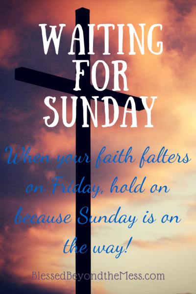 When your faith falters on Friday, hold on because Sunday is on the way!