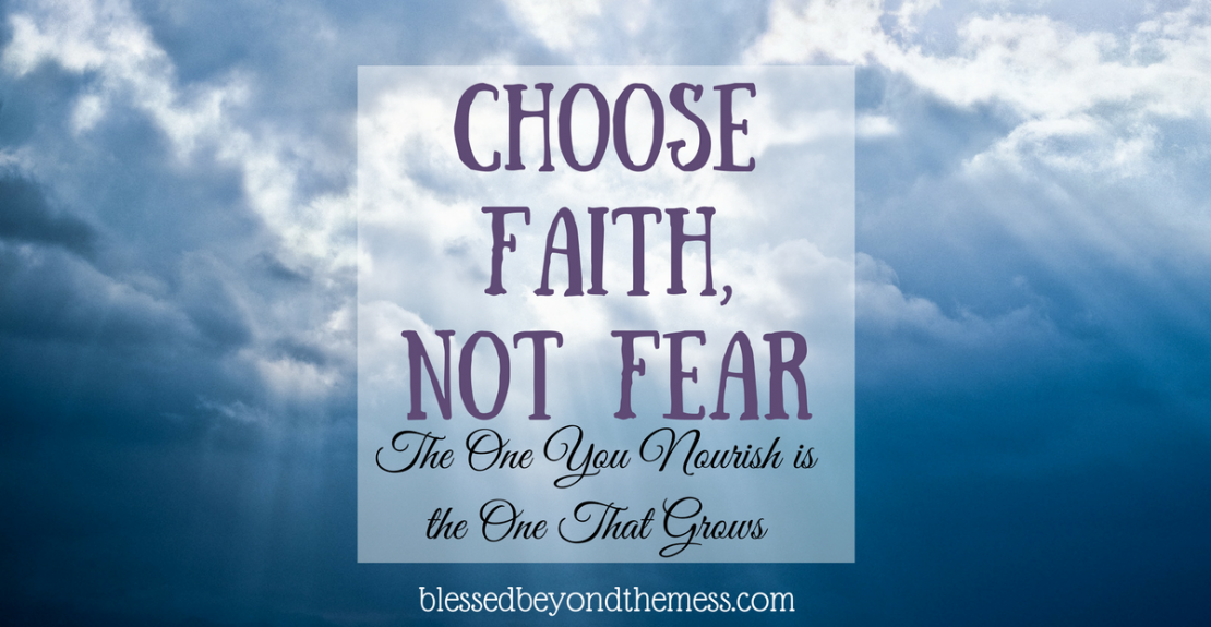 Faith is the opposite of fear.  Feed your faith!
