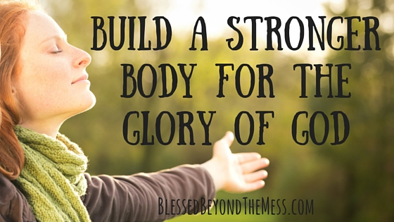 Build a Stronger Body for the Glory of God