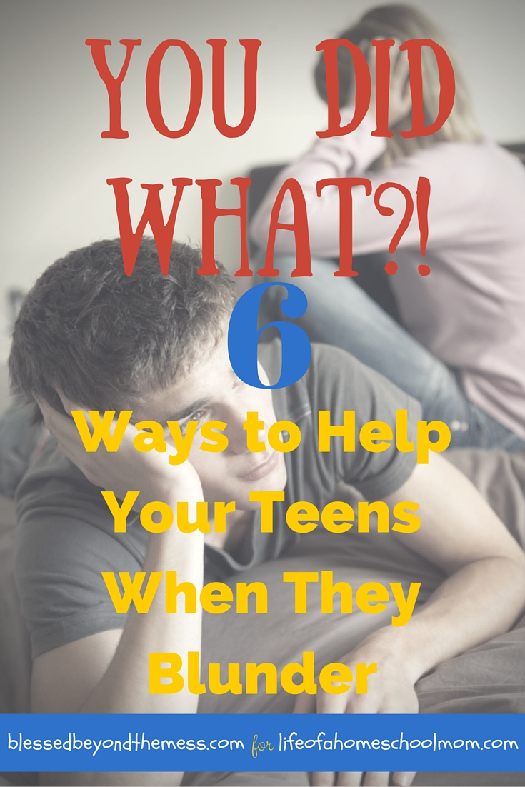 6 Ways to Help Your Teens When They Blunder