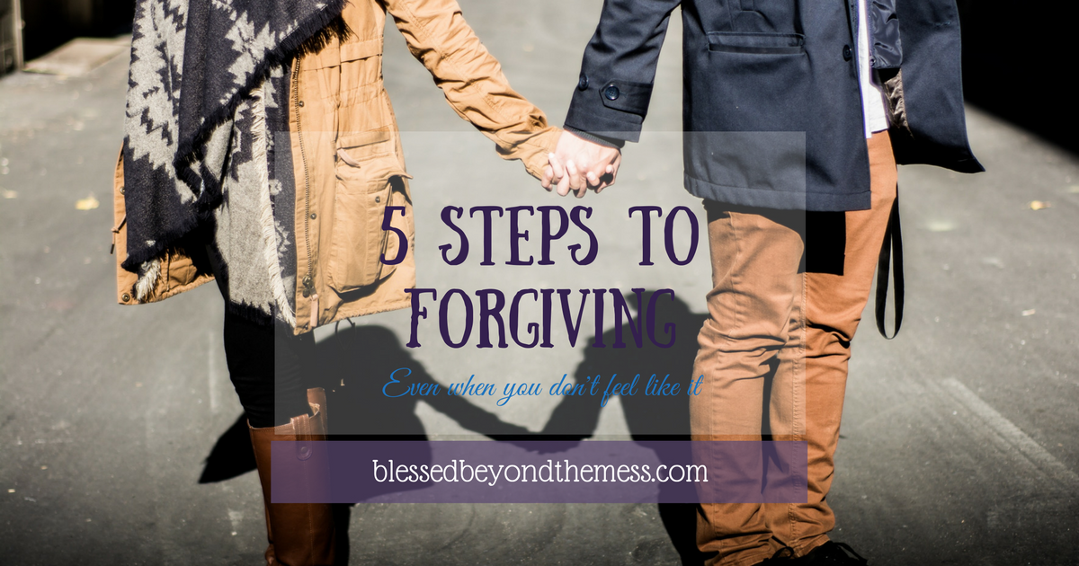 5 Steps to Forgiving, even when you don't feel like it