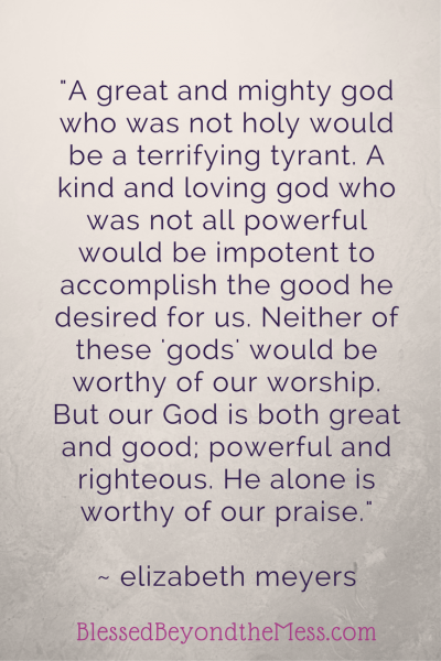 But our God is both great and good; powerful and righteous. He alone is worthy of our praise.