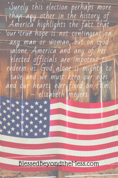 """Surely this election perhaps more than any other in the history of America highlights the fact that our true hope is not contingent on any man or woman, but on God alone. America and any of her elected officials are impotent to redeem us. God alone is mighty to save and we must keep our eyes and our hearts ever fixed on Him."" ~ elizabeth meyers"