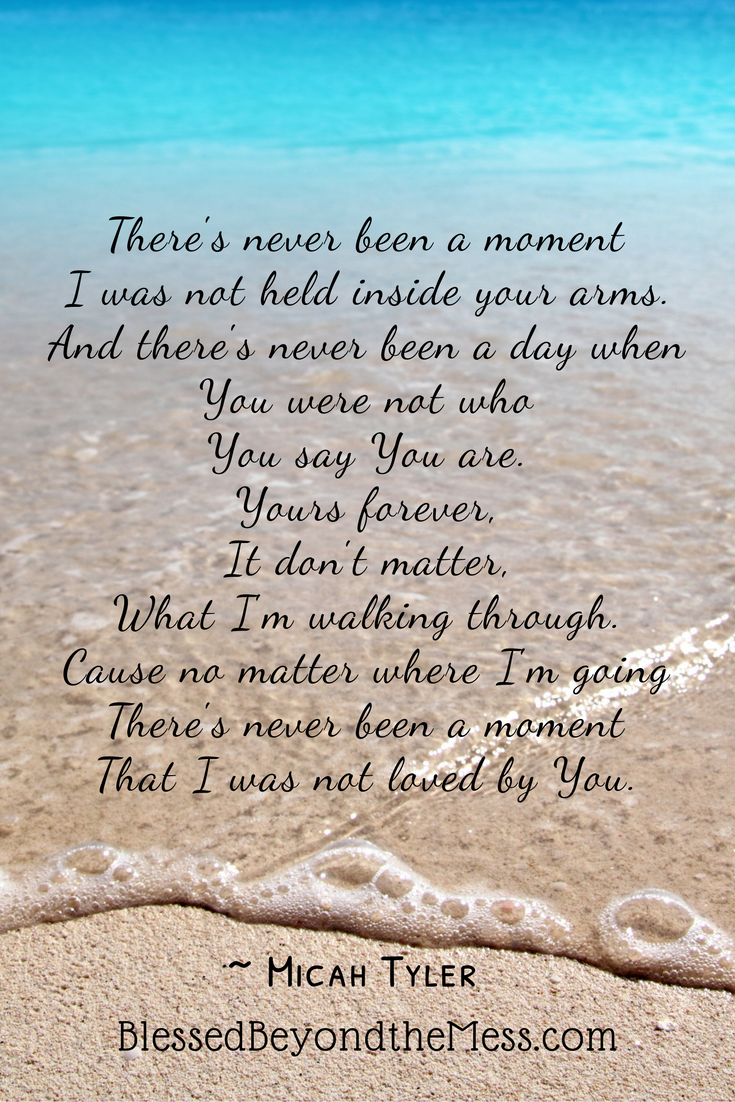 There's never been a moment I was not held inside your arms. And there's never been a day when You were not who You say You are. Yours forever, It don't matter, What I'm walking through. Cause no matter where I'm going There's never been a moment That I was not loved by You. ~ Micah Tyler