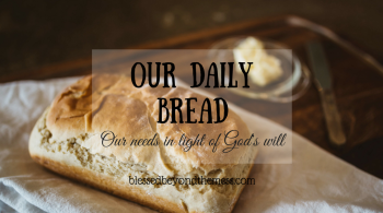 Our Daily Bread: Our needs in light of God's will