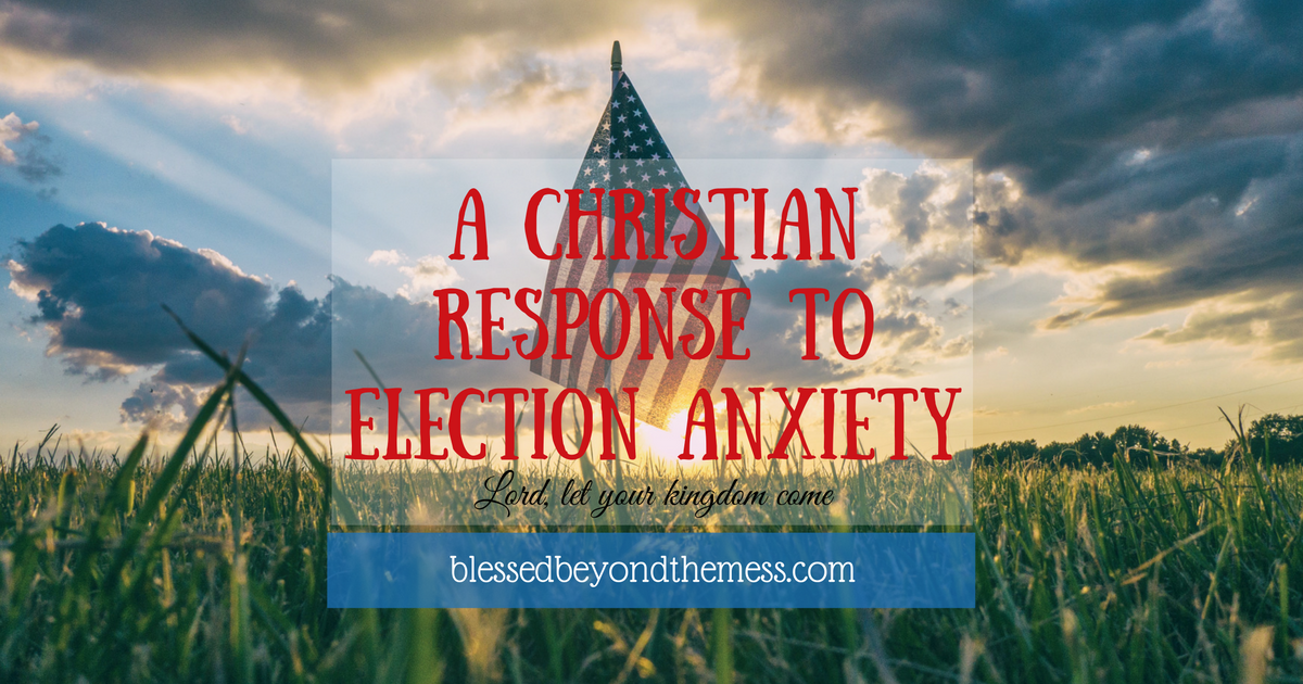 A Christian Response to Election Anxiety: 4 principles to guide our response and reduce our anxiety about America's political circus