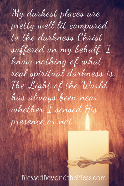 My darkest places are pretty well lit compared to the darkness Christ suffered on my behalf. I know nothing of what real spiritual darkness is. The Light of the World has always been near whether I sensed His presence or not.